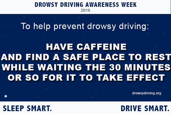 To help prevent drowsy driving, have caffeine and find a safe place to rest while waiting the 30 minutes or so for it to take effect