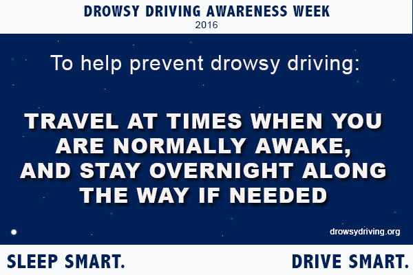 To help prevent drowsy driving, travel at times you are normally awake and stay over night along the way if needed