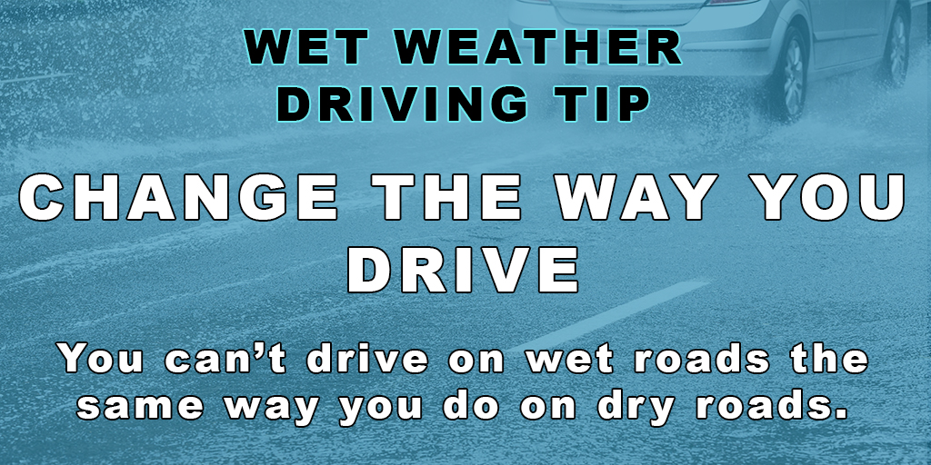 Wet Weather Driving Tip: Change the way you drive - you can't drive the same way on wet roads that you do on dry roads