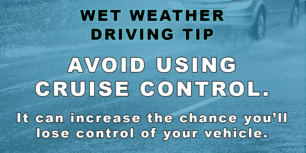 Wet Weather Driving Tip - Avoid using cruise control. It can increase the chance that you'll lose control of your vehicle.