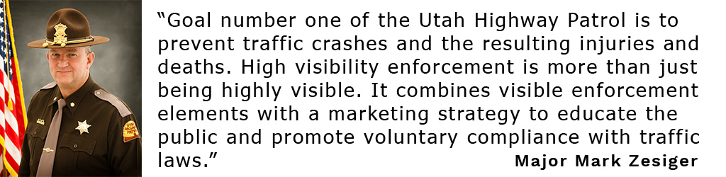 """Goal number one of the Utah Highway Patrol is to prevent traffic crashes and the resulting injuries and deaths. High visibility enforcement is more than just being highly visible. It combines visible enforcement elements with a marketing strategy to educate the public and promote voluntary compliance with traffic laws."""