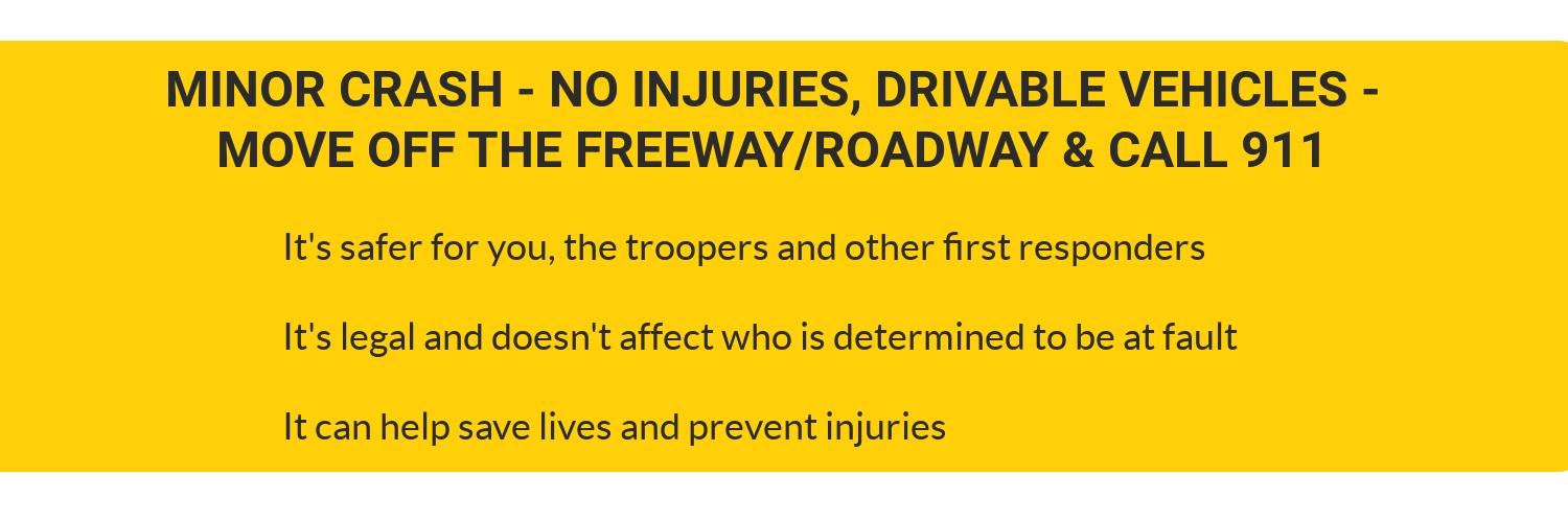 Minor crash - no injuries, drivable vehicles - move off the freeway and call 911. It's safer for you, the troopers and other first responders. It's legal and doesn't affect who is determined to be at fault. It can help save lives and prevent injuries.
