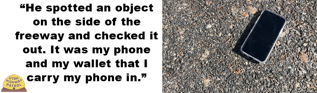 """He spotted an object on the side of the freeway and checked it out. It was my phone and my wallet that I carry my phone in."""