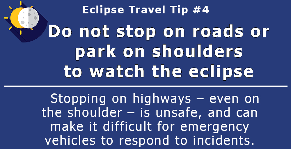 Do not stop on roads or park on shoulders to watch the eclipse. Stopping on highways – even on the shoulder – is unsafe, and can make it difficult for emergency vehicles to respond to incidents.