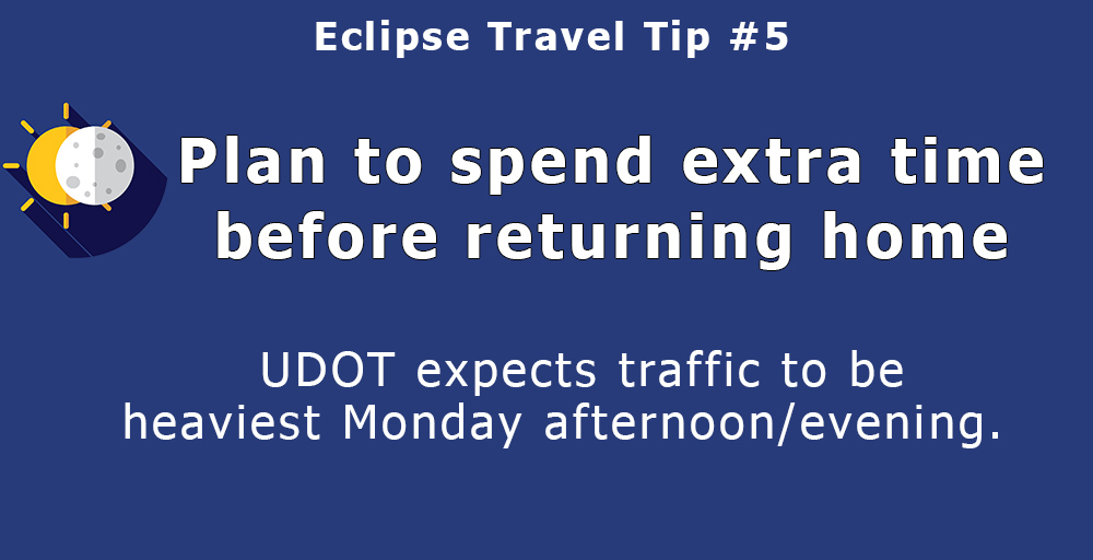 Plan to spend extra time before returning home. While traffic engineers expect travel to Idaho and Wyoming – areas within the eclipse's path of totality – will be spread out over a few days prior to Monday, the biggest surge in traffic is planned for Monday afternoon and evening. Choosing to stay a few hours, or even a day later, can help reduce delays and create a more enjoyable trip.