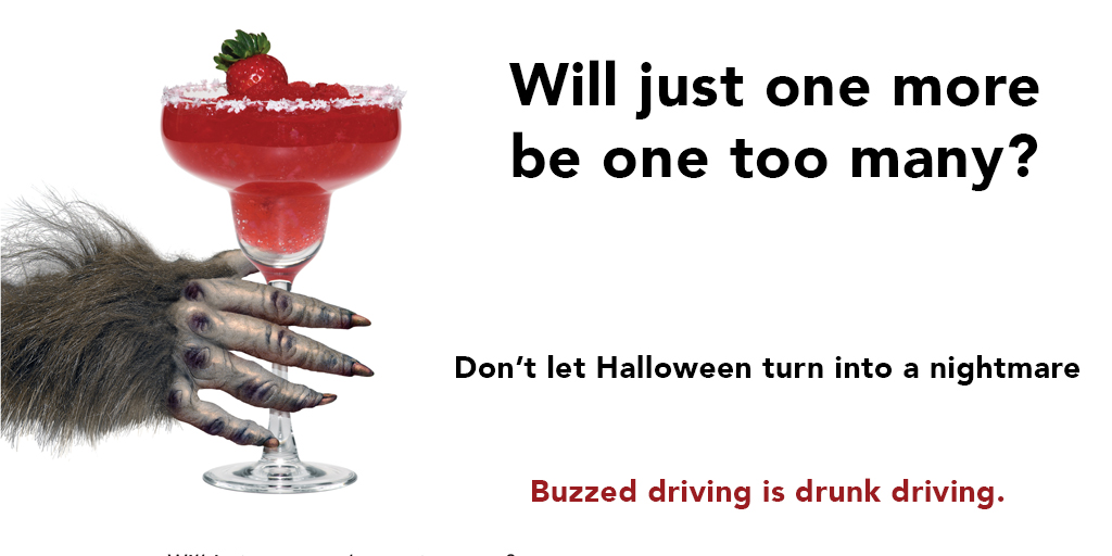 Will just one more be one too many? Don't let Halloween turn into a nightmare. Buzzed driving is drunk driving.