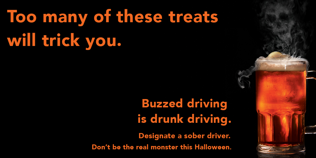 Too many of these treats will trick you. Buzzed driving is drunk driving. Designate a sober driver. Don't be the real monster this Halloween.