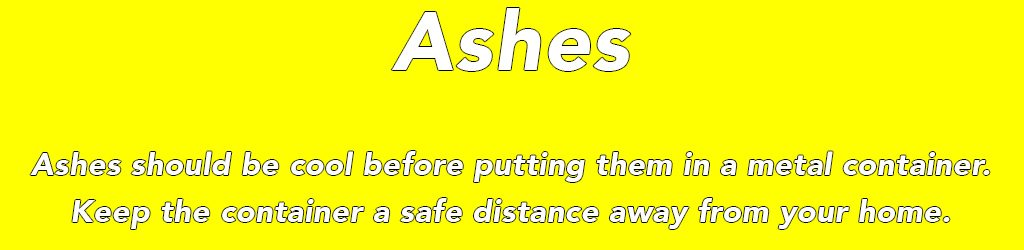 Ashes should be cool before putting them in a metal container. Keep the container a safe distance away from your home.
