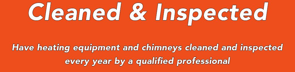 Have heating equipment and chimneys cleaned and inspected every years by a qualified professional