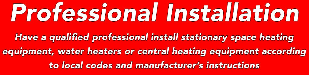 Have a qualified professional install stationary space heating equipment, water heaters or central heating equipment according to local codes and manufacturer's instructions