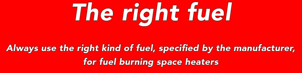 Always use the right kind of fuel, specified by the manufacturer, for fuel burning space heaters